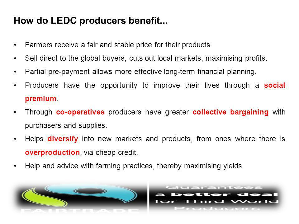 How do LEDC producers benefit... Farmers receive a fair and stable price for their products. Sell direct to the global buyers, cuts out local markets,