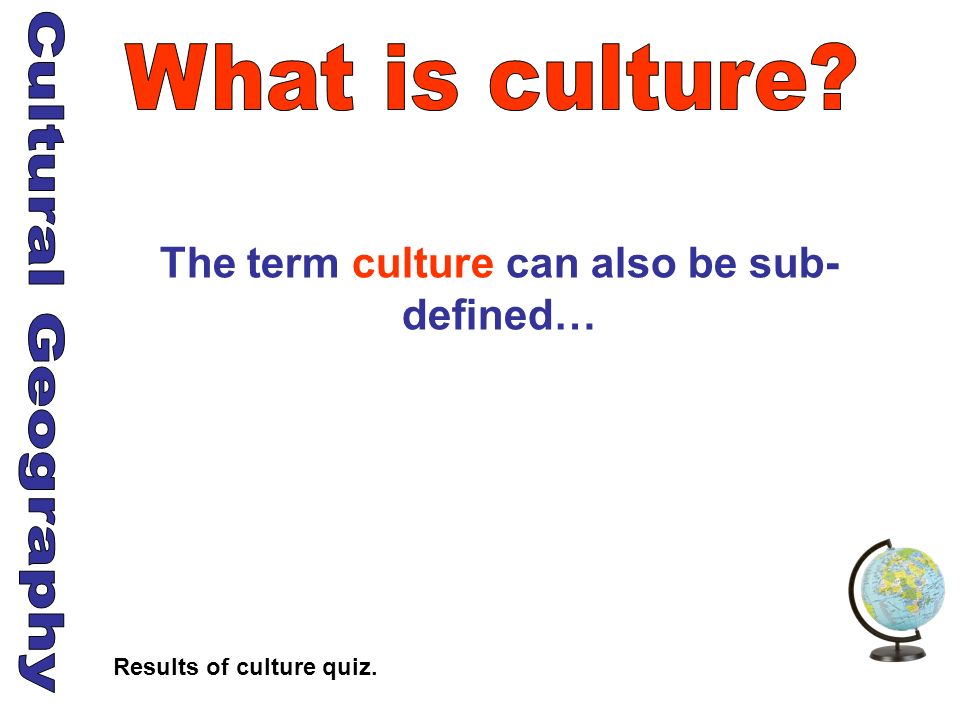 The term culture can also be sub- defined… Results of culture quiz.