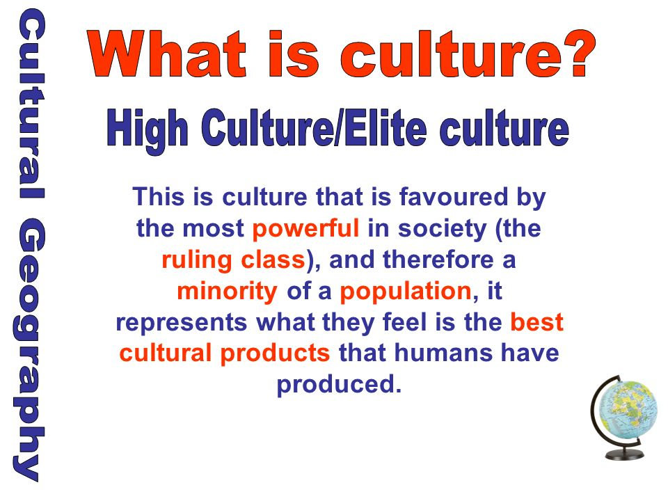 This is culture that is favoured by the most powerful in society (the ruling class), and therefore a minority of a population, it represents what they