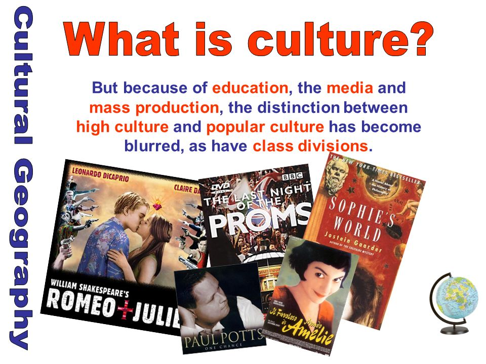 But because of education, the media and mass production, the distinction between high culture and popular culture has become blurred, as have class di