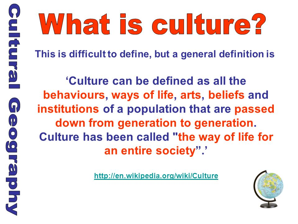 This is difficult to define, but a general definition is Culture can be defined as all the behaviours, ways of life, arts, beliefs and institutions of