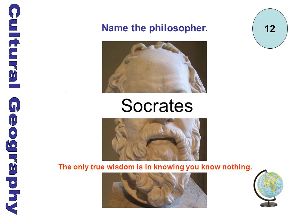 12 Name the philosopher. The only true wisdom is in knowing you know nothing. Socrates