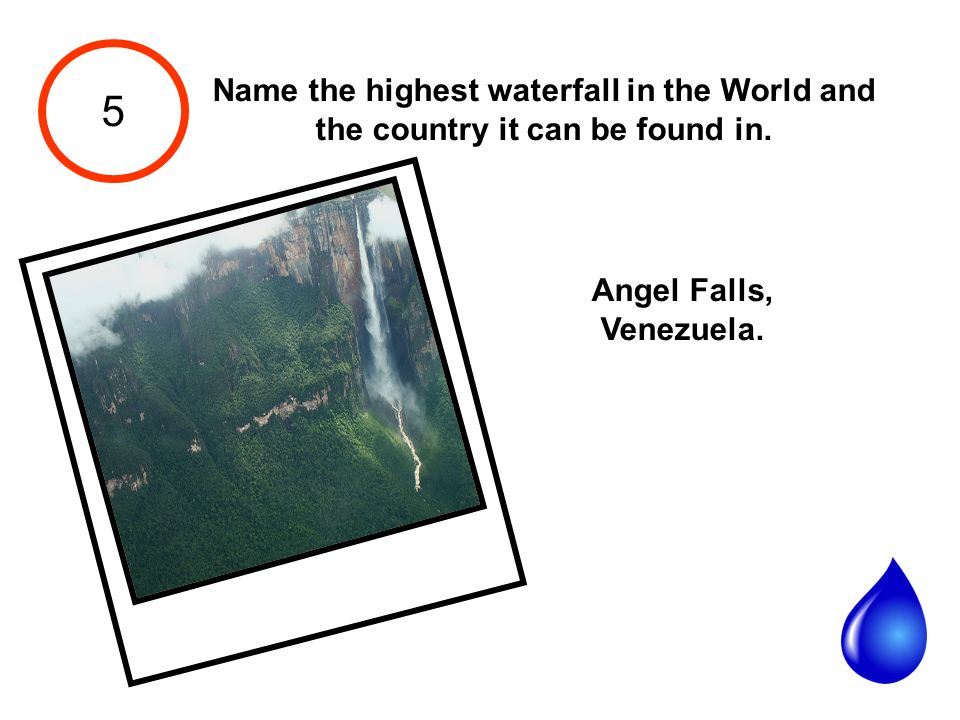 5 Name the highest waterfall in the World and the country it can be found in.