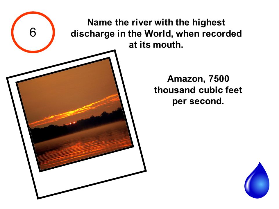 6 Name the river with the highest discharge in the World, when recorded at its mouth.