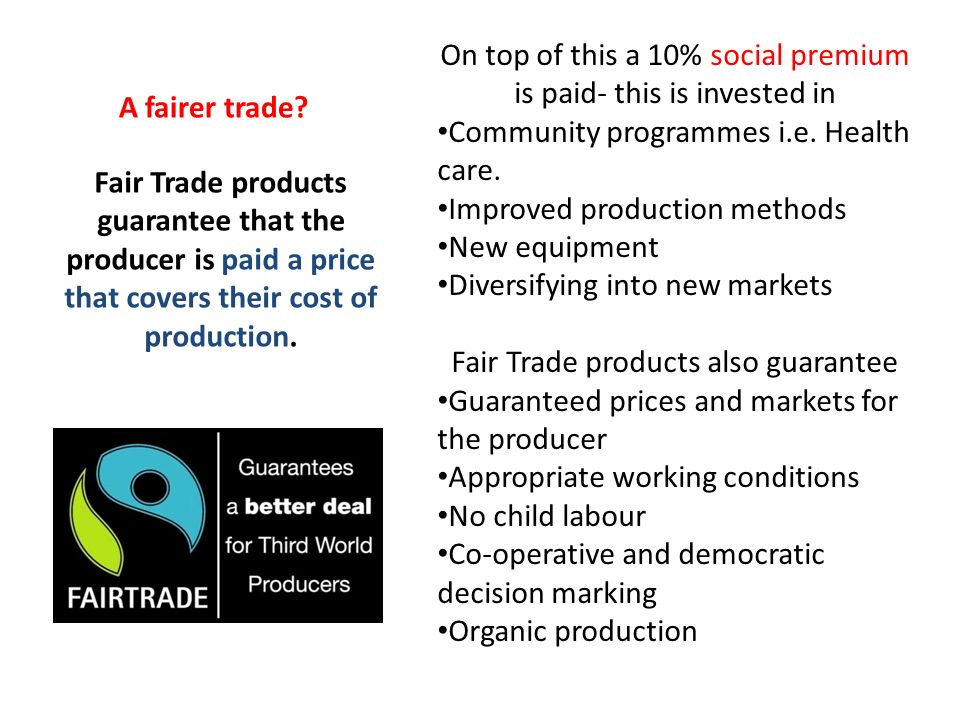 A fairer trade? Fair Trade products guarantee that the producer is paid a price that covers their cost of production. On top of this a 10% social prem
