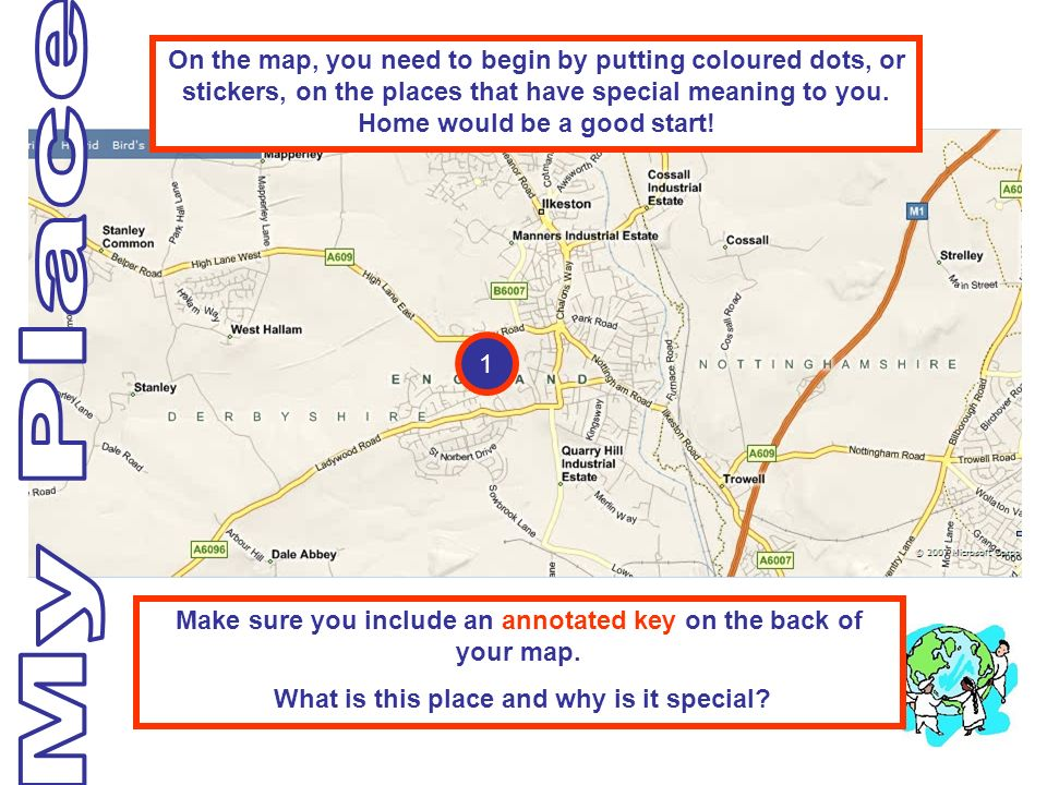 1 On the map, you need to begin by putting coloured dots, or stickers, on the places that have special meaning to you. Home would be a good start! Mak