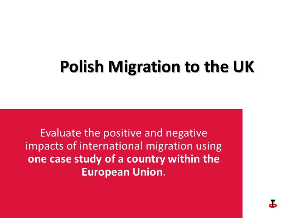 Polish Migration to the UK Evaluate the positive and negative impacts of international migration using one case study of a country within the European