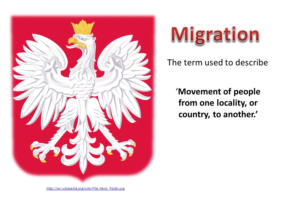 The term used to describe Movement of people from one locality, or country, to another. http://en.wikipedia.org/wiki/File:Herb_Polski.svg