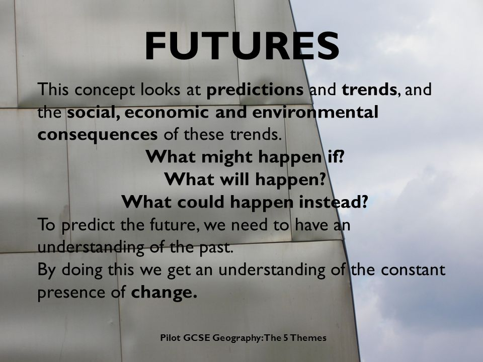 Pilot GCSE Geography: The 5 Themes FUTURES This concept looks at predictions and trends, and the social, economic and environmental consequences of these trends.