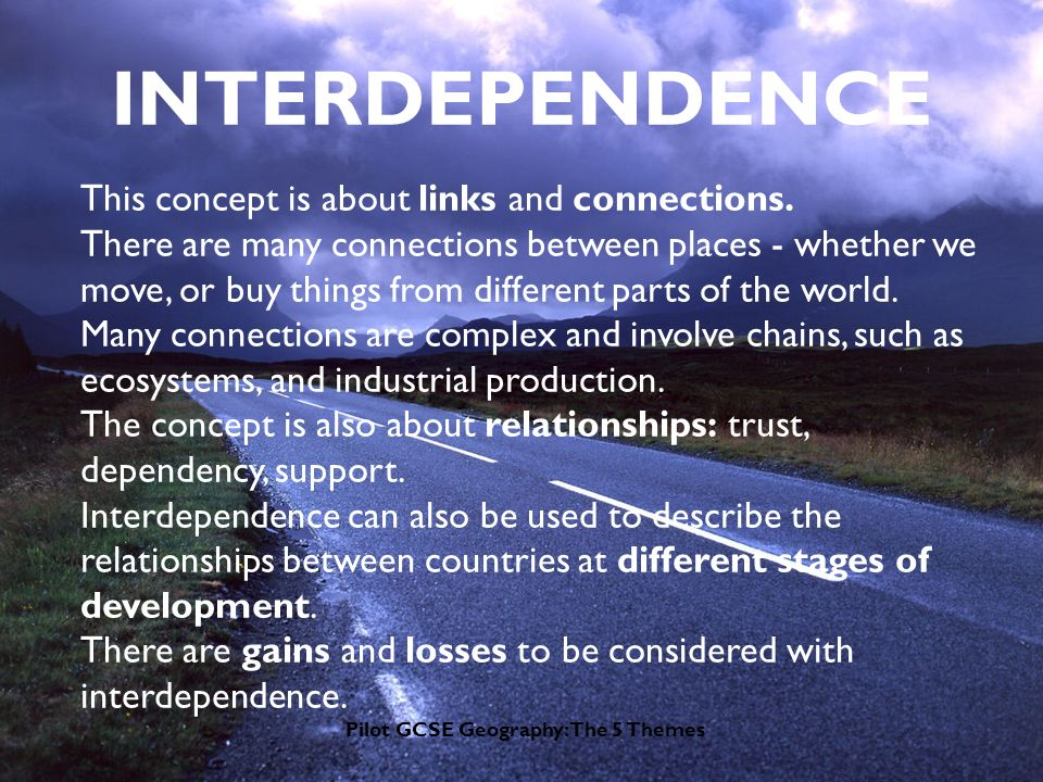 Pilot GCSE Geography: The 5 Themes INTERDEPENDENCE This concept is about links and connections.