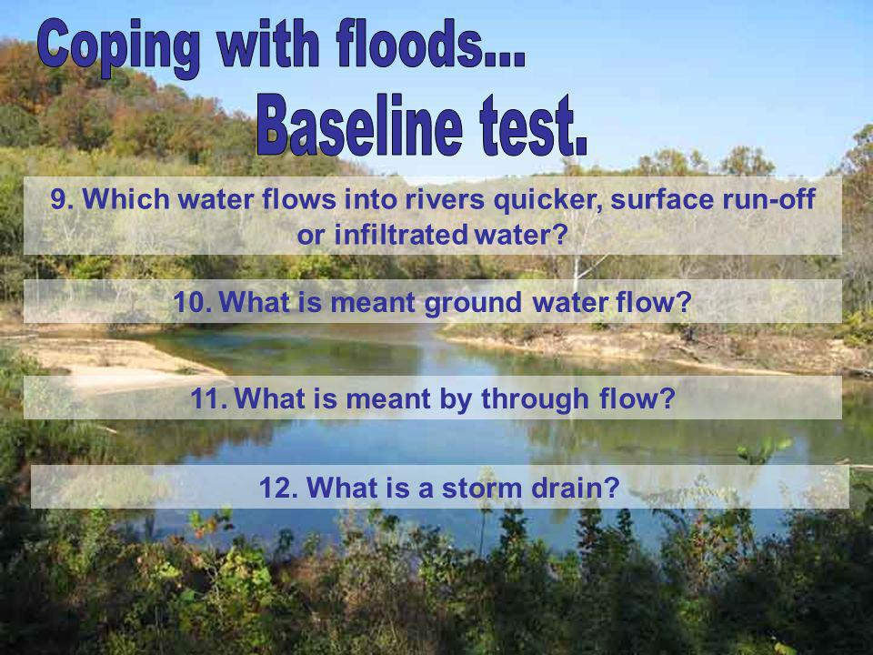 9. Which water flows into rivers quicker, surface run-off or infiltrated water? 10. What is meant ground water flow? 11. What is meant by through flow