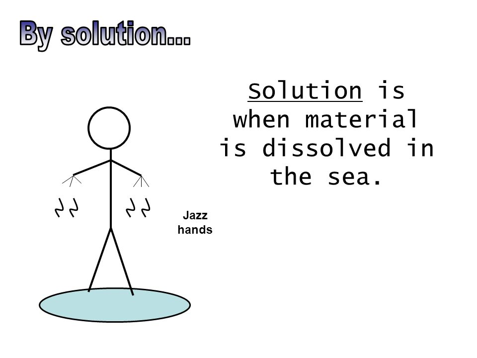 Solution is when material is dissolved in the sea. Jazz hands