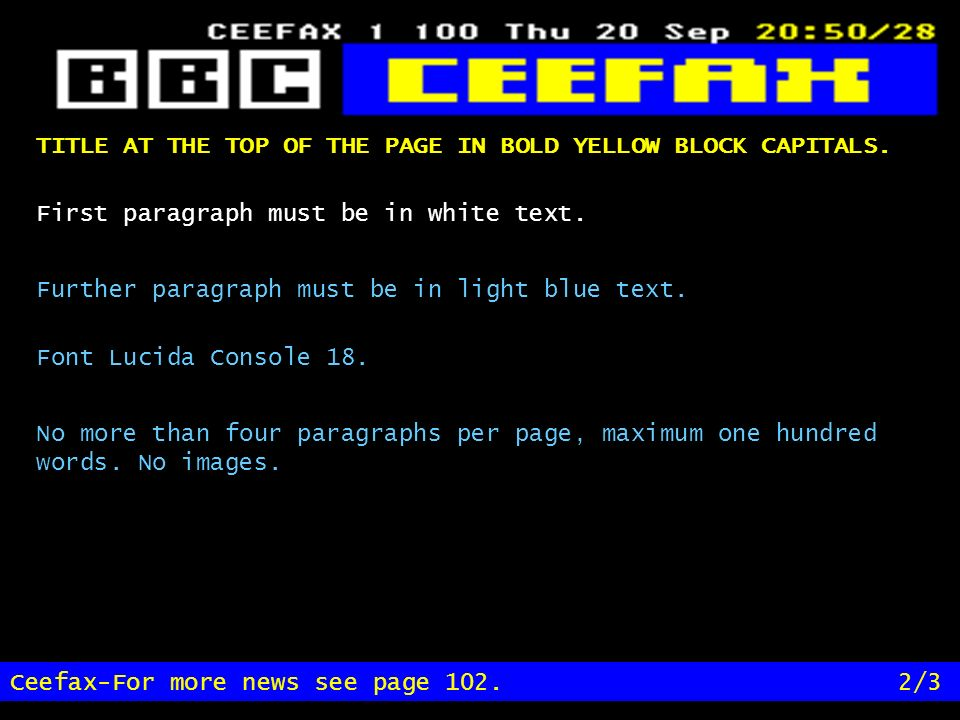 TITLE AT THE TOP OF THE PAGE IN BOLD YELLOW BLOCK CAPITALS. Ceefax-For more news see page 102.2/3 First paragraph must be in white text. Further parag