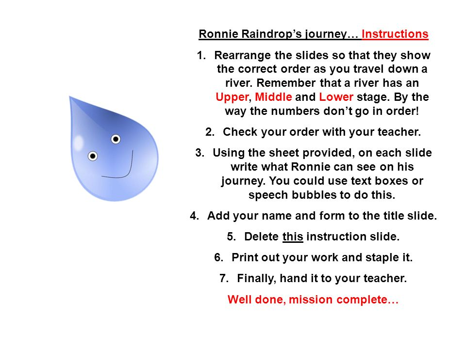 Ronnie Raindrops journey… Instructions 1.Rearrange the slides so that they show the correct order as you travel down a river. Remember that a river ha