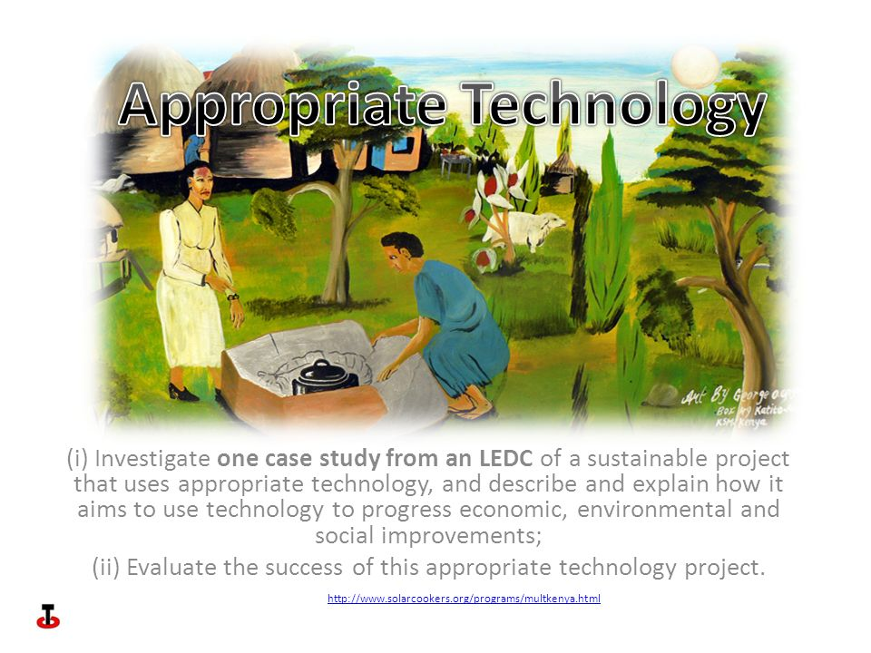 (i) Investigate one case study from an LEDC of a sustainable project that uses appropriate technology, and describe and explain how it aims to use technology to progress economic, environmental and social improvements; (ii) Evaluate the success of this appropriate technology project.