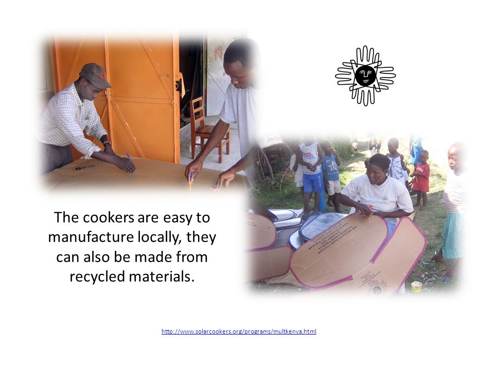 http://www.solarcookers.org/programs/multkenya.html The cookers are easy to manufacture locally, they can also be made from recycled materials.