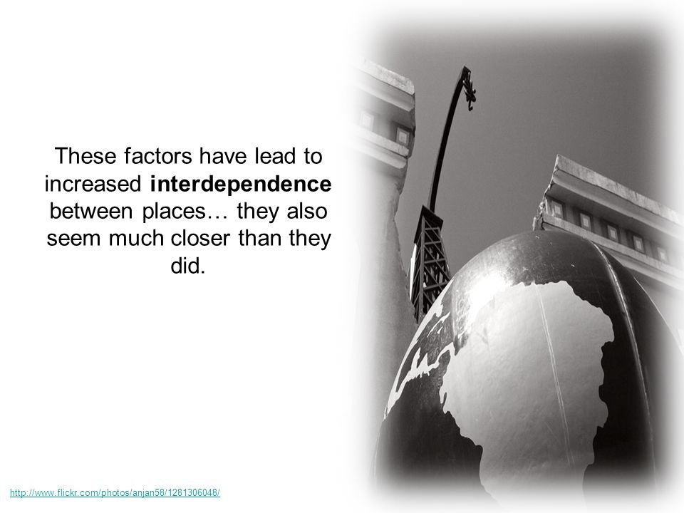 These factors have lead to increased interdependence between places… they also seem much closer than they did.