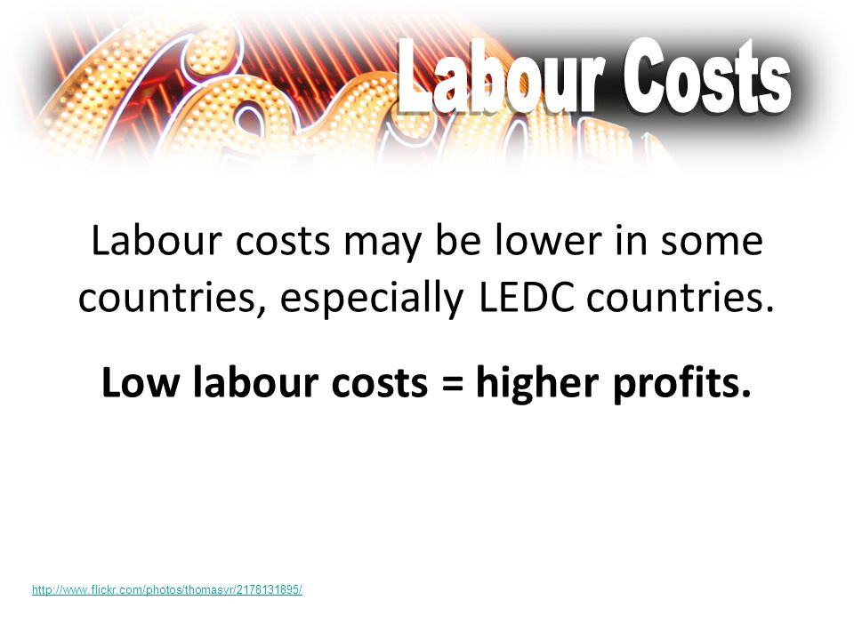 Labour costs may be lower in some countries, especially LEDC countries. Low labour costs = higher profits. http://www.flickr.com/photos/thomasvr/21781