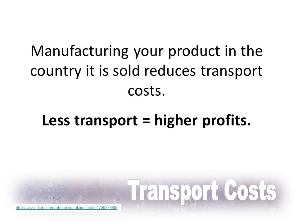 Manufacturing your product in the country it is sold reduces transport costs. Less transport = higher profits. http://www.flickr.com/photos/jungkumseo