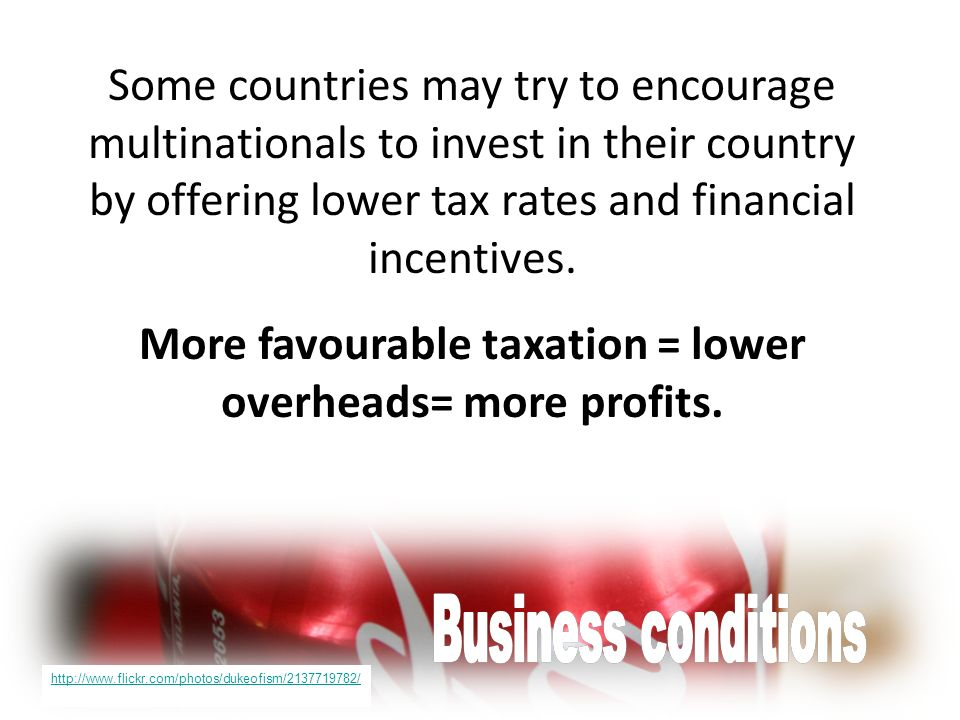 Some countries may try to encourage multinationals to invest in their country by offering lower tax rates and financial incentives. More favourable ta