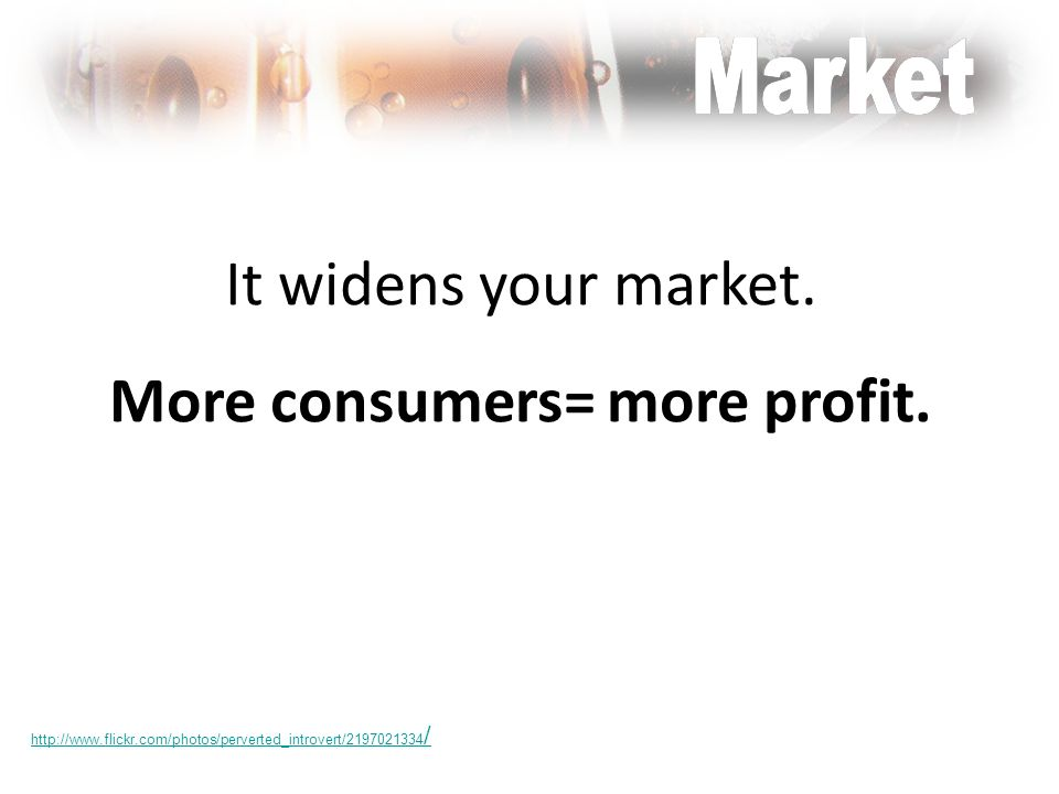 It widens your market. More consumers= more profit. http://www.flickr.com/photos/perverted_introvert/2197021334 /