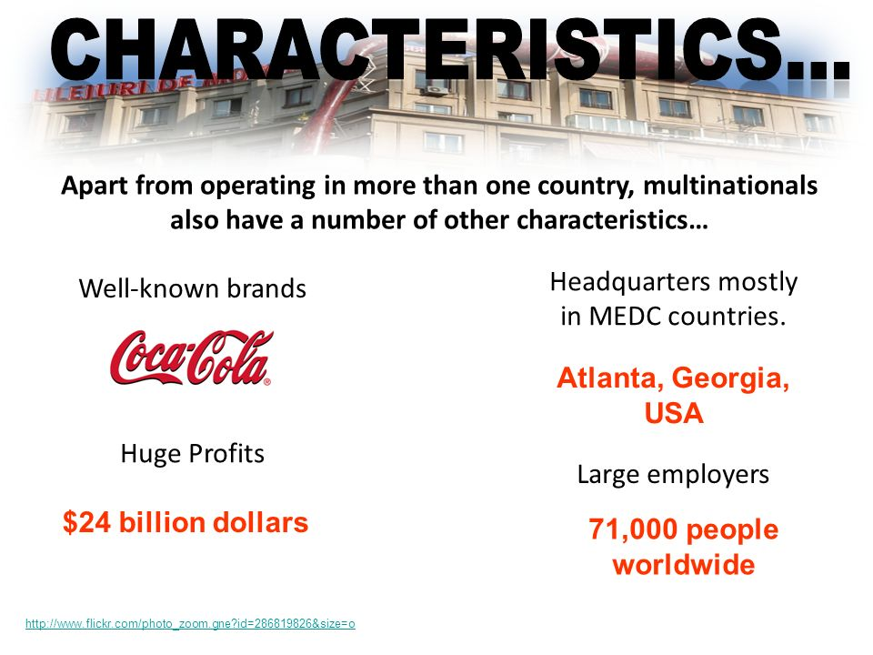 Apart from operating in more than one country, multinationals also have a number of other characteristics… Well-known brands Huge Profits Large employ