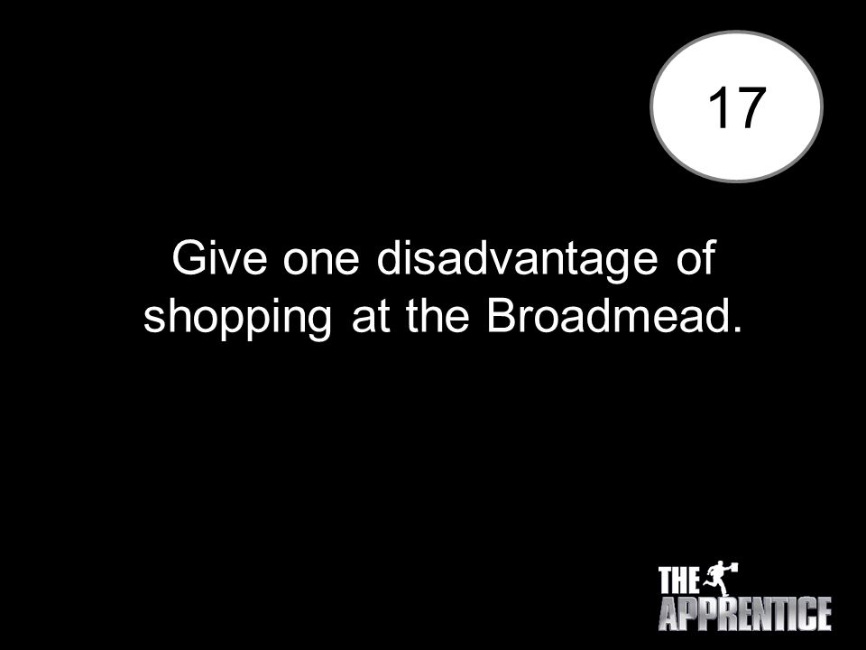 17 Give one disadvantage of shopping at the Broadmead.