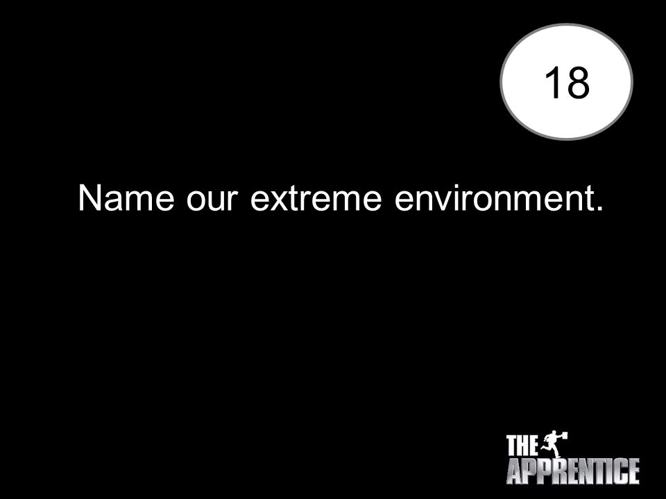 18 Name our extreme environment.