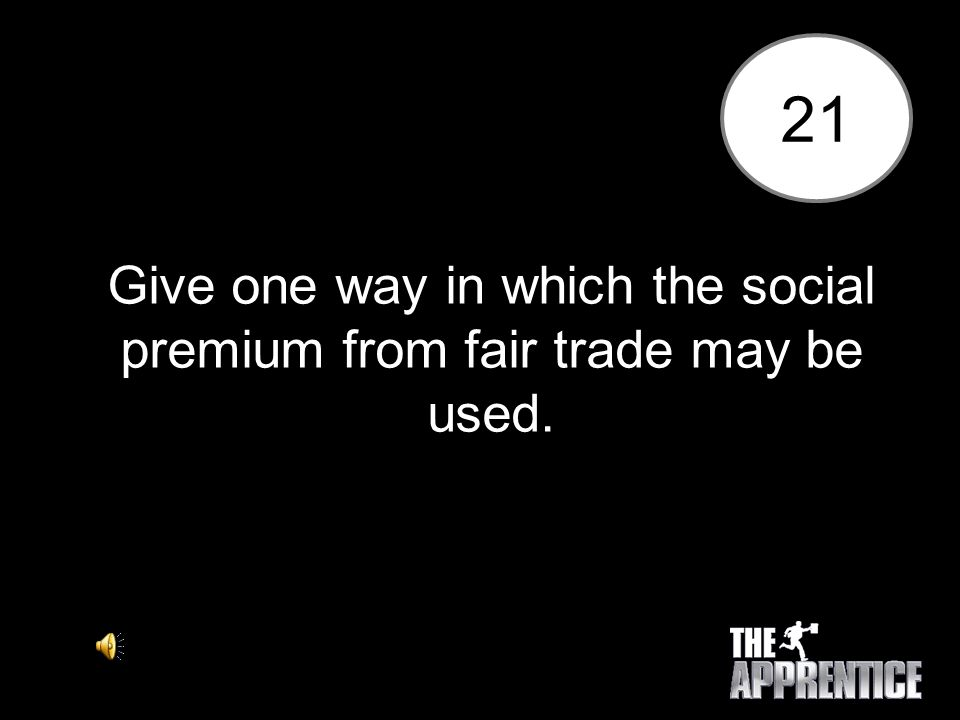 21 Give one way in which the social premium from fair trade may be used.