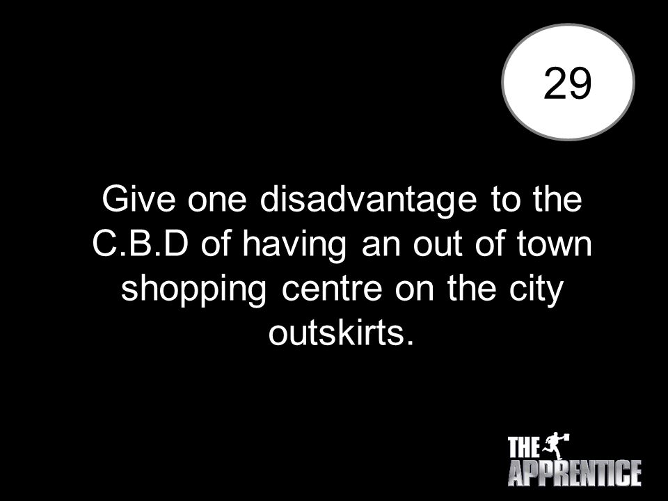 29 Give one disadvantage to the C.B.D of having an out of town shopping centre on the city outskirts.