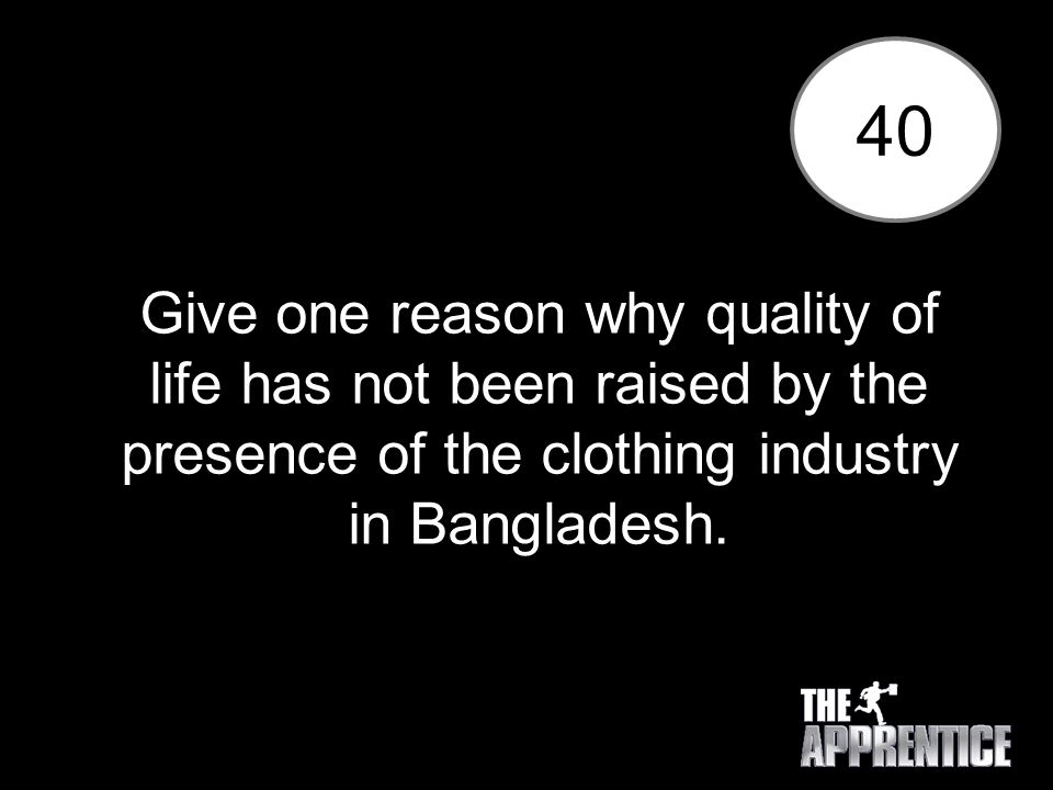 40 Give one reason why quality of life has not been raised by the presence of the clothing industry in Bangladesh.