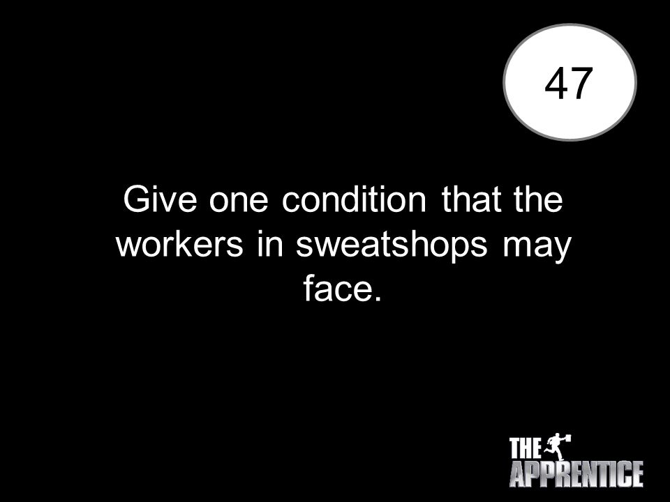 47 Give one condition that the workers in sweatshops may face.