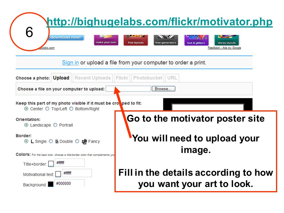 Go to the motivator poster site You will need to upload your image. Fill in the details according to how you want your art to look. 6 http://bighugela