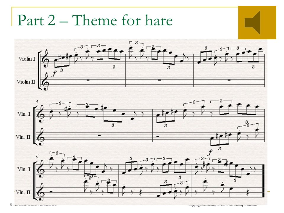 © The Music Teachers Resource Site Copying allowed only for use in subscribing institution Part 2 – Theme for hare Disjunct note movement (leaps about) Fast speed contrasts with slow introduction High pitched – lively Texture – monophonic at first, then polyphonic Triplets give bouncy feel www.mtrs.co.uk
