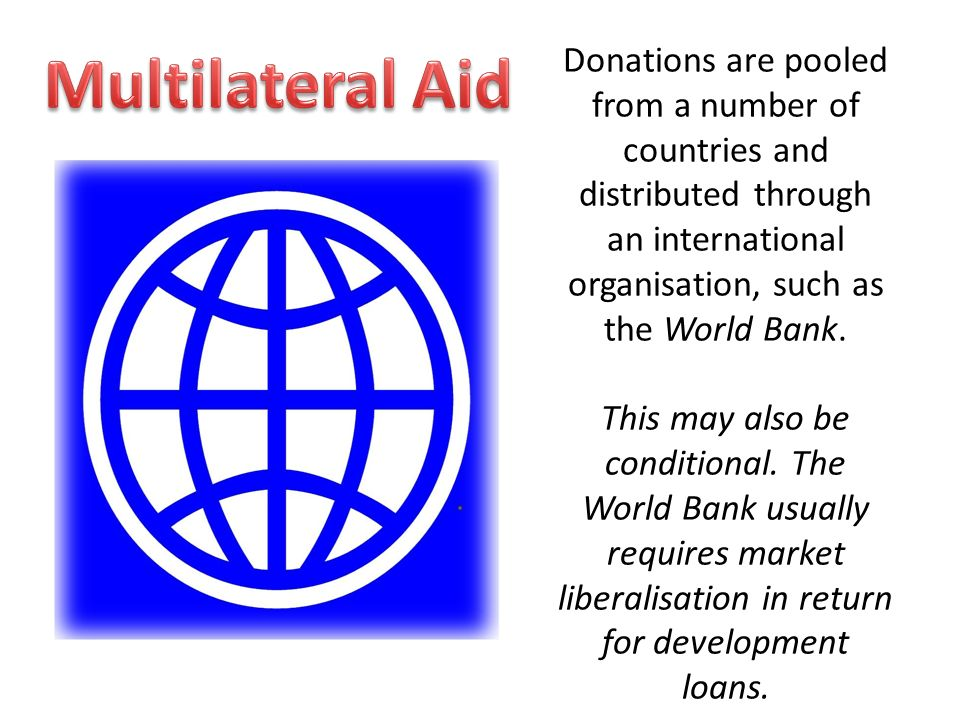 Donations are pooled from a number of countries and distributed through an international organisation, such as the World Bank.