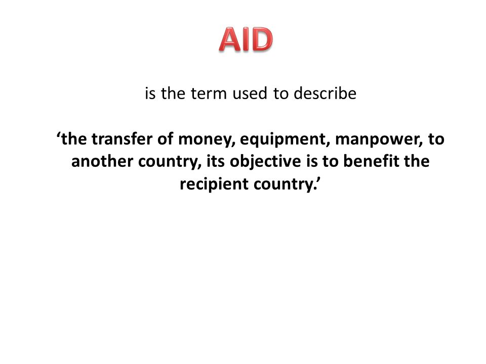 is the term used to describe the transfer of money, equipment, manpower, to another country, its objective is to benefit the recipient country.