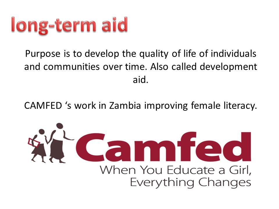 Purpose is to develop the quality of life of individuals and communities over time. Also called development aid. CAMFED s work in Zambia improving fem
