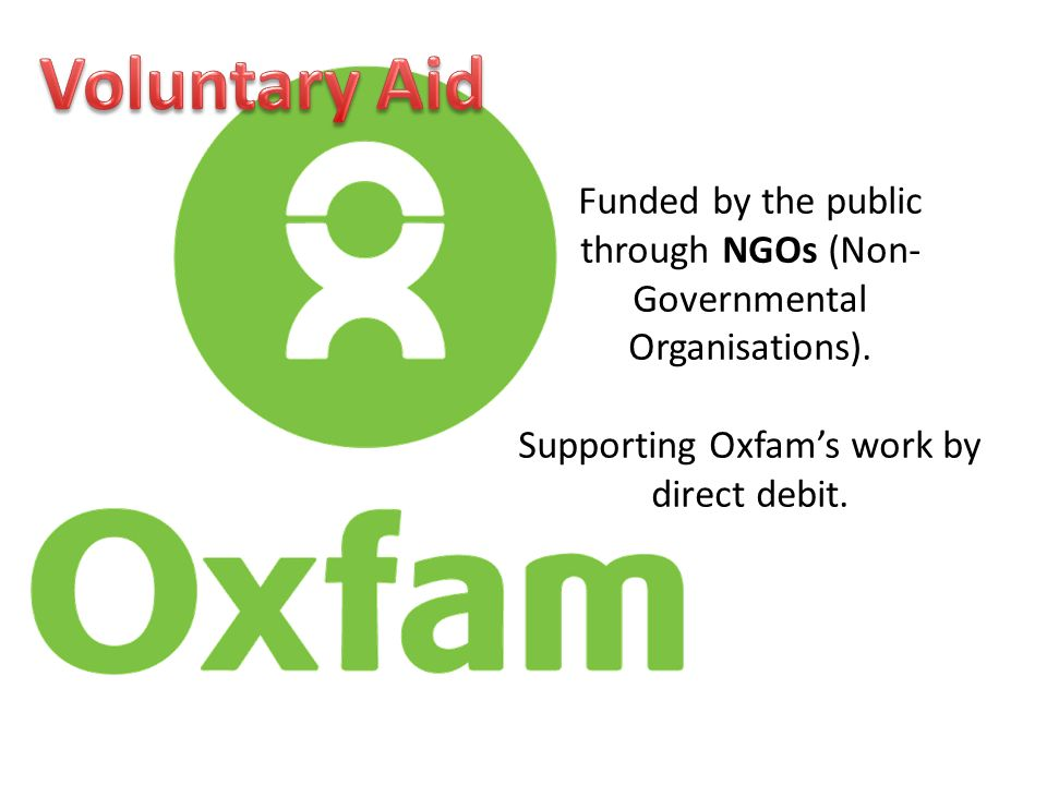 Funded by the public through NGOs (Non- Governmental Organisations). Supporting Oxfams work by direct debit.