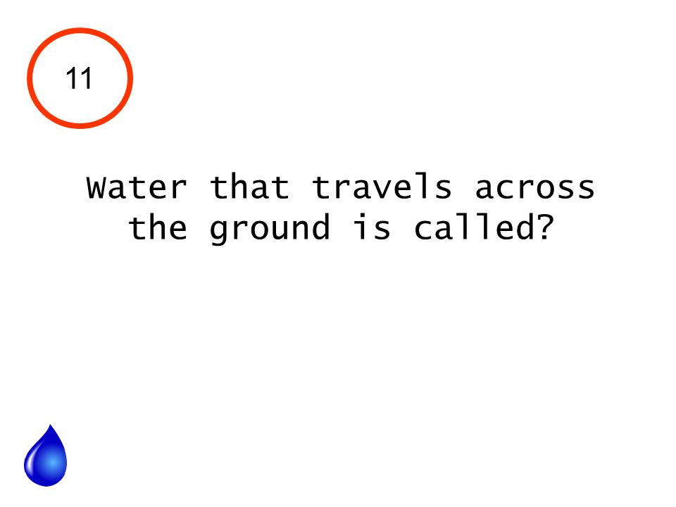 11 Water that travels across the ground is called?