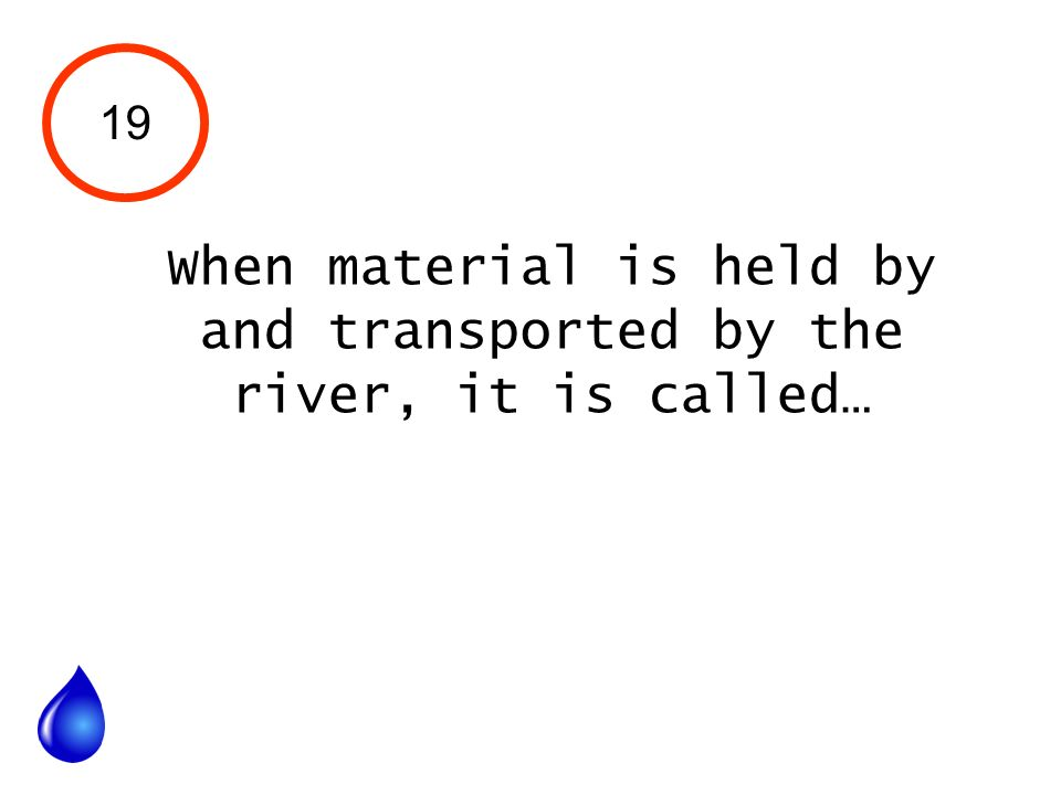 19 When material is held by and transported by the river, it is called…