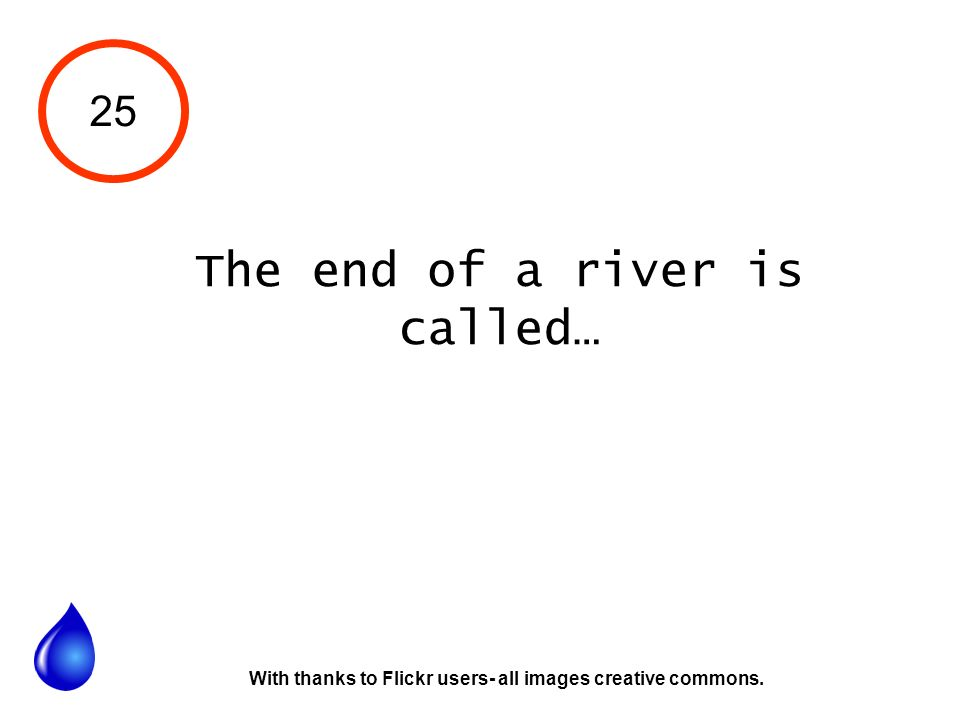 25 The end of a river is called… With thanks to Flickr users- all images creative commons.