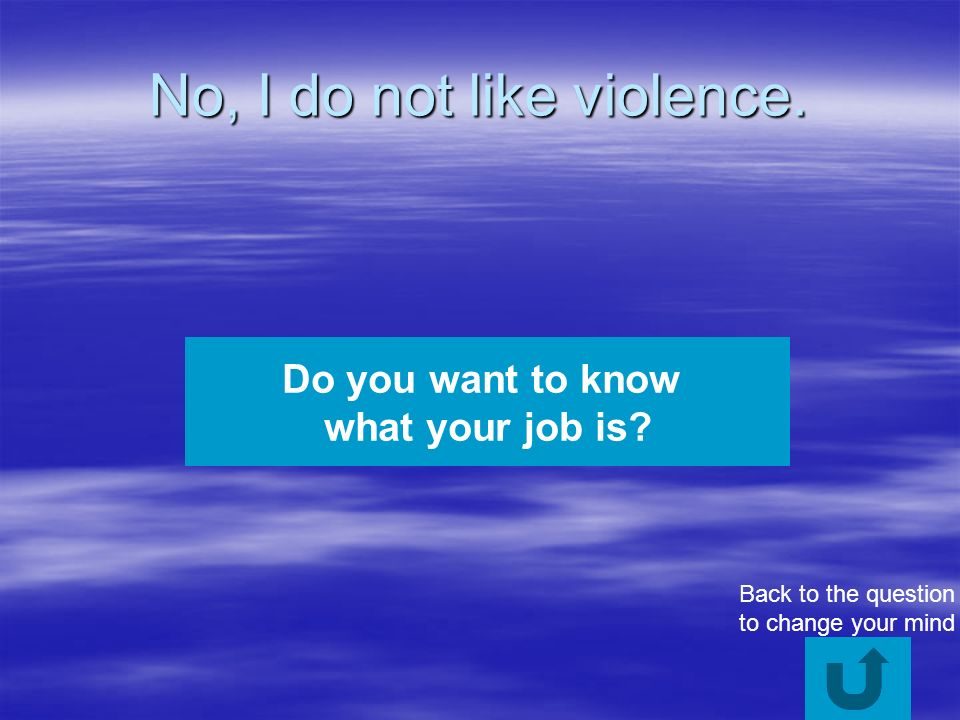 No, I do not like violence. Do you want to know what your job is.