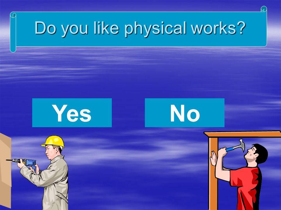 Do you like physical works NoYes