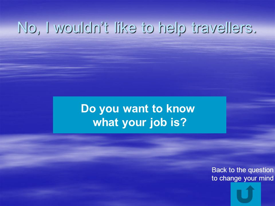 No, I wouldnt like to help travellers. Do you want to know what your job is.