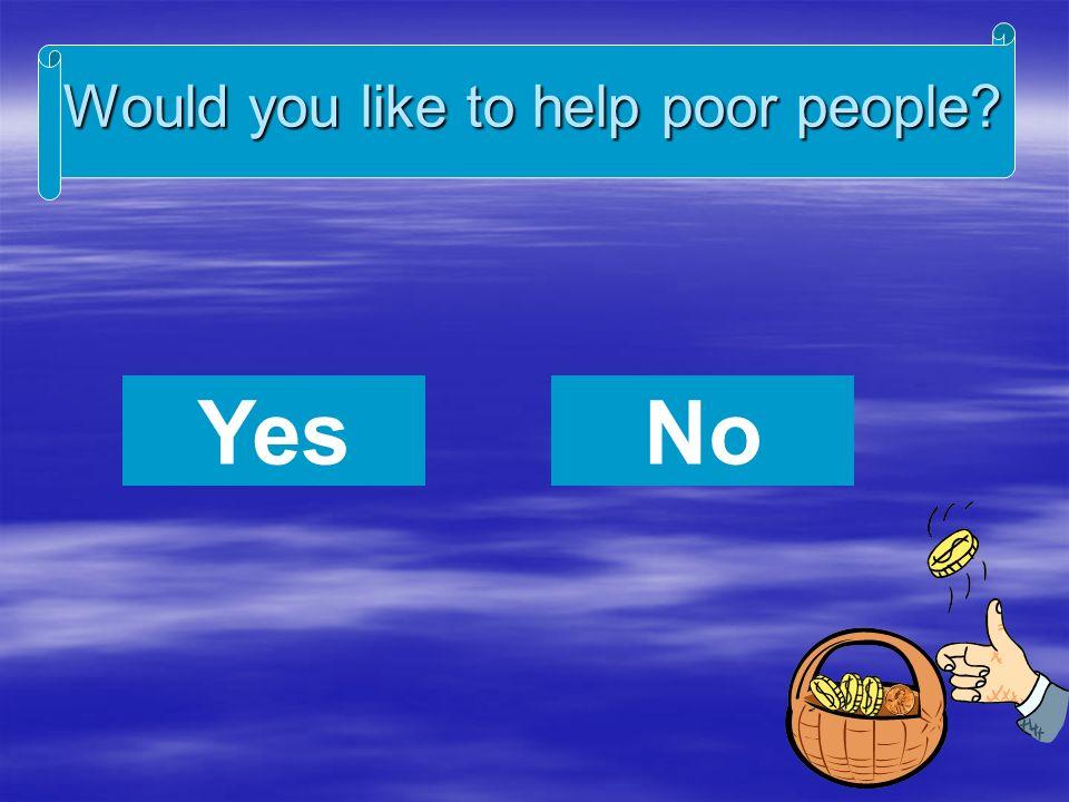 Would you like to help poor people YesNo