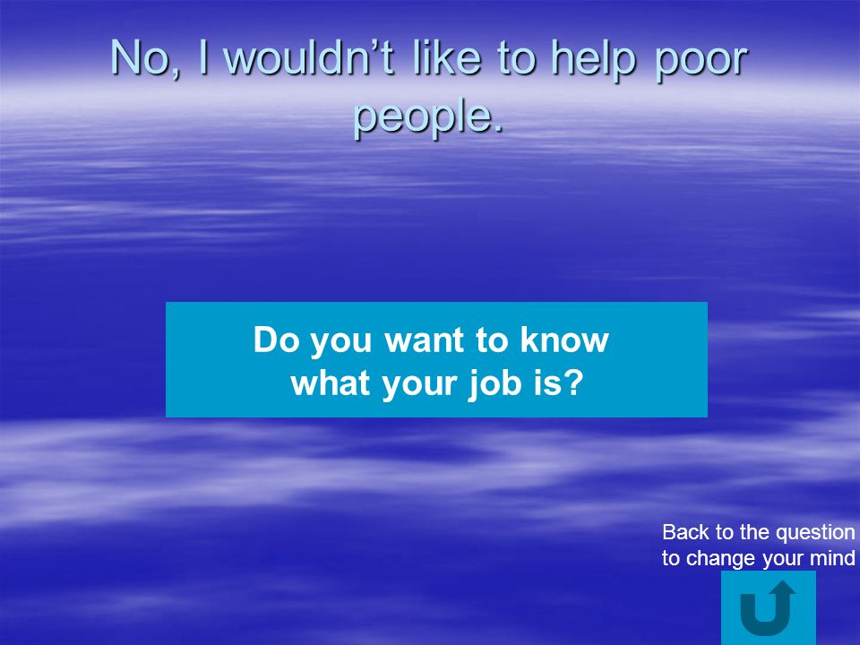 No, I wouldnt like to help poor people. Do you want to know what your job is.