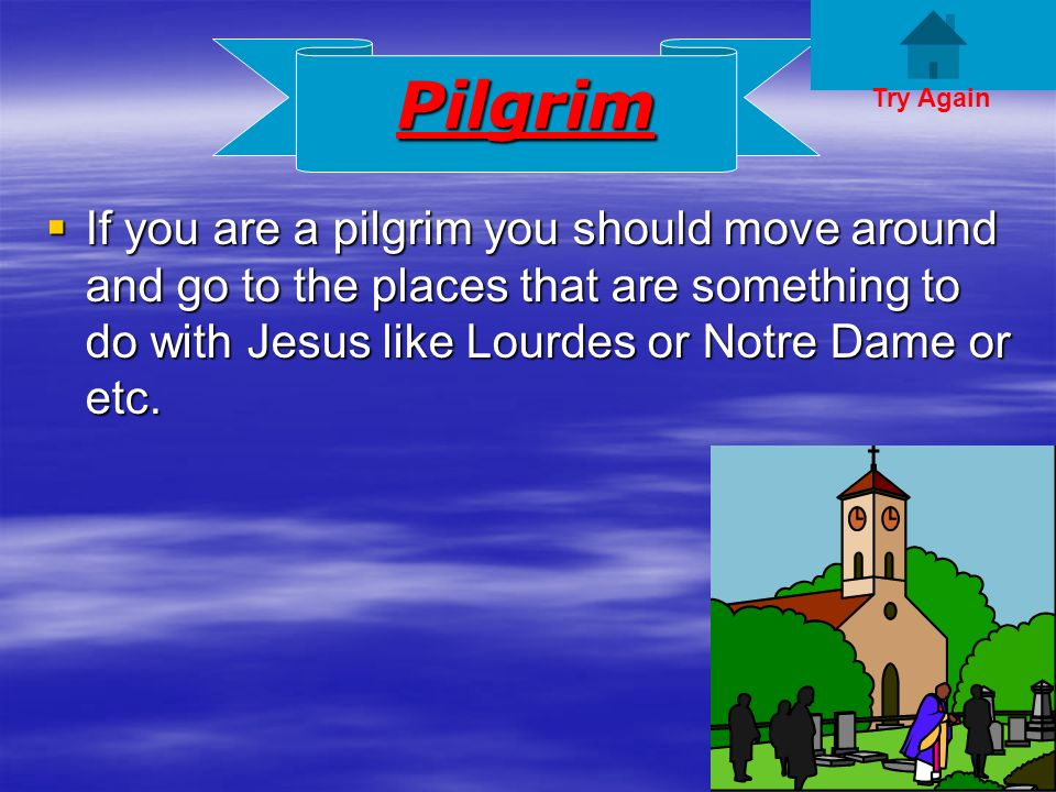 Pilgrim If you are a pilgrim you should move around and go to the places that are something to do with Jesus like Lourdes or Notre Dame or etc.