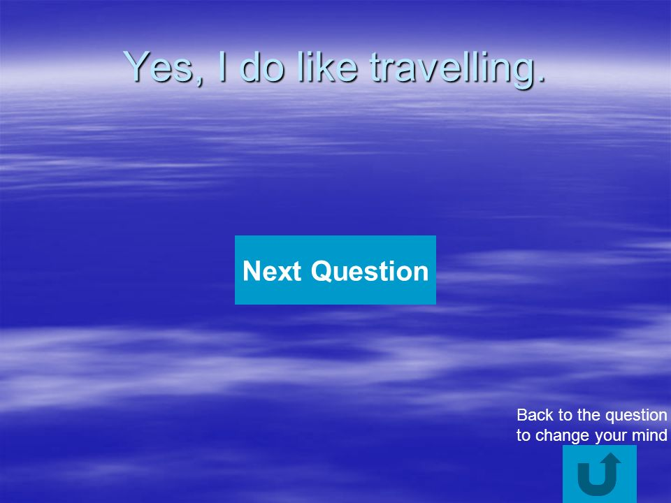 Yes, I do like travelling. Next Question Back to the question to change your mind