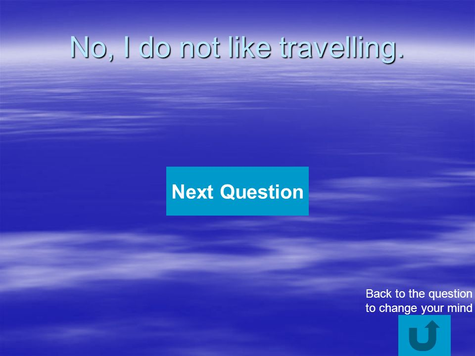 No, I do not like travelling. Next Question Back to the question to change your mind