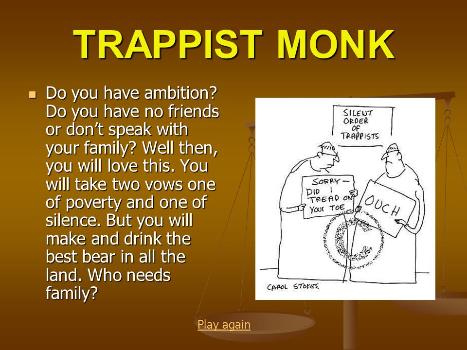 TRAPPIST MONK Do you have ambition? Do you have no friends or dont speak with your family? Well then, you will love this. You will take two vows one o